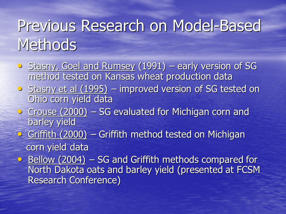 Previous Research on Model-Based Methods Stasny, Goel and Rumsey (1991) – early version of SG method tested on Kansas wheat production data Stasny, Goel and Rumsey (1991) – early version of SG method tested on Kansas wheat production data Stasny et al (1995) – improved version of SG tested on Ohio corn yield data Stasny et al (1995) – improved version of SG tested on Ohio corn yield data Crouse (2000) – SG evaluated for Michigan corn and barley yield Crouse (2000) – SG evaluated for Michigan corn and barley yield Griffith (2000) – Griffith method tested on Michigan Griffith (2000) – Griffith method tested on Michigan corn yield data corn yield data Bellow (2004) – SG and Griffith methods compared for North Dakota oats and barley yield (presented at FCSM Research Conference) Bellow (2004) – SG and Griffith methods compared for North Dakota oats and barley yield (presented at FCSM Research Conference)