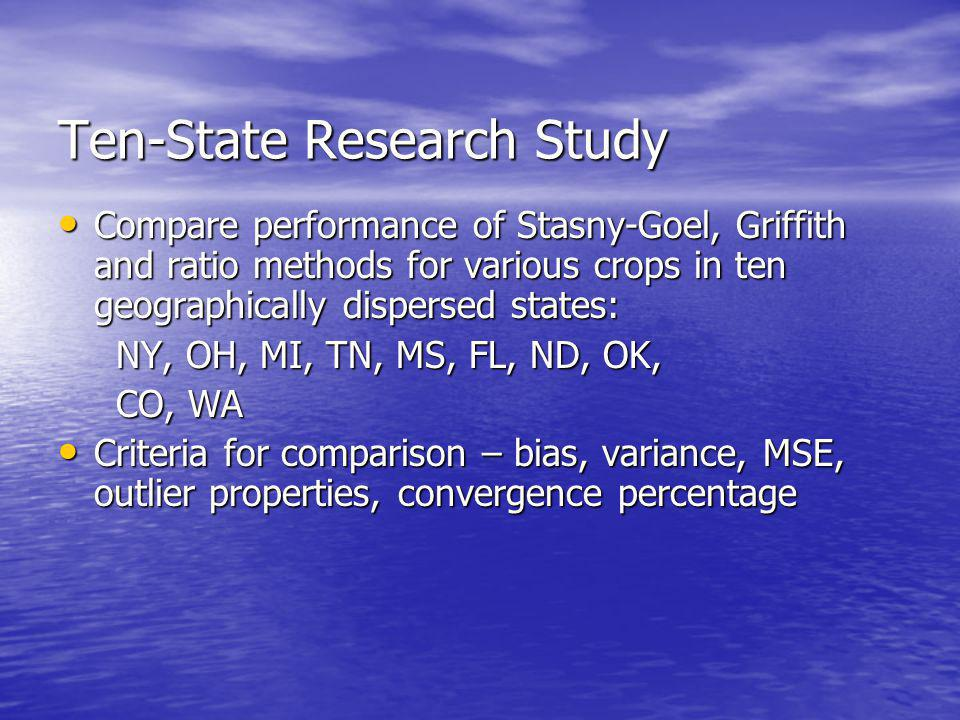 Ten-State Research Study Compare performance of Stasny-Goel, Griffith and ratio methods for various crops in ten geographically dispersed states: Compare performance of Stasny-Goel, Griffith and ratio methods for various crops in ten geographically dispersed states: NY, OH, MI, TN, MS, FL, ND, OK, NY, OH, MI, TN, MS, FL, ND, OK, CO, WA CO, WA Criteria for comparison – bias, variance, MSE, outlier properties, convergence percentage Criteria for comparison – bias, variance, MSE, outlier properties, convergence percentage