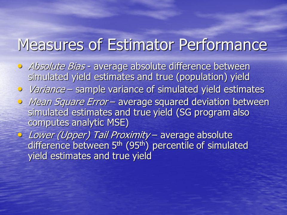 Measures of Estimator Performance Absolute Bias - average absolute difference between simulated yield estimates and true (population) yield Absolute Bias - average absolute difference between simulated yield estimates and true (population) yield Variance – sample variance of simulated yield estimates Variance – sample variance of simulated yield estimates Mean Square Error – average squared deviation between simulated estimates and true yield (SG program also computes analytic MSE) Mean Square Error – average squared deviation between simulated estimates and true yield (SG program also computes analytic MSE) Lower (Upper) Tail Proximity – average absolute difference between 5 th (95 th ) percentile of simulated yield estimates and true yield Lower (Upper) Tail Proximity – average absolute difference between 5 th (95 th ) percentile of simulated yield estimates and true yield