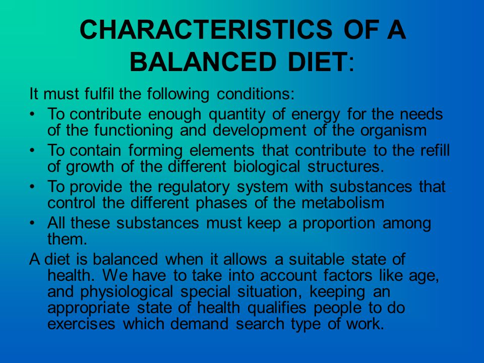 CHARACTERISTICS OF A BALANCED DIET: It must fulfil the following conditions: To contribute enough quantity of energy for the needs of the functioning and development of the organism To contain forming elements that contribute to the refill of growth of the different biological structures.