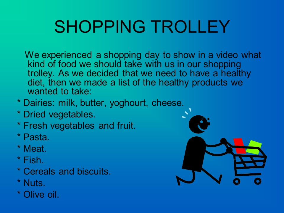 SHOPPING TROLLEY We experienced a shopping day to show in a video what kind of food we should take with us in our shopping trolley.