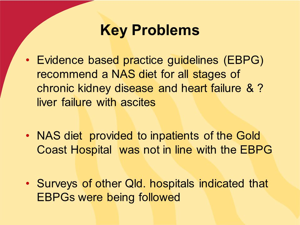 Key Problems Evidence based practice guidelines (EBPG) recommend a NAS diet for all stages of chronic kidney disease and heart failure & .
