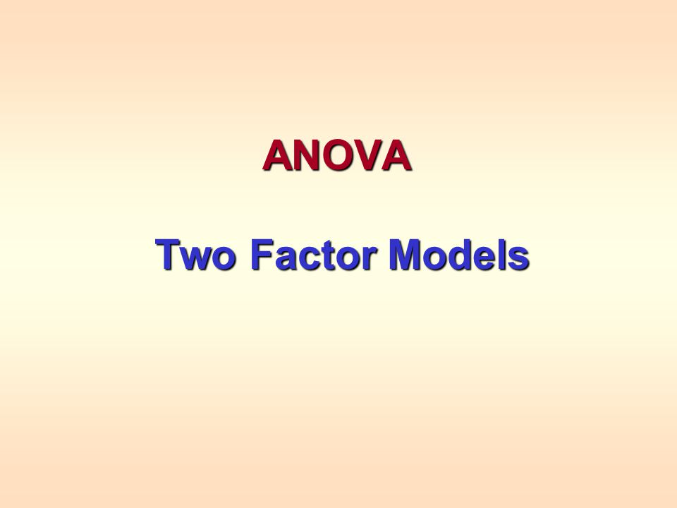 ANOVA Two Factor Models Two Factor Models