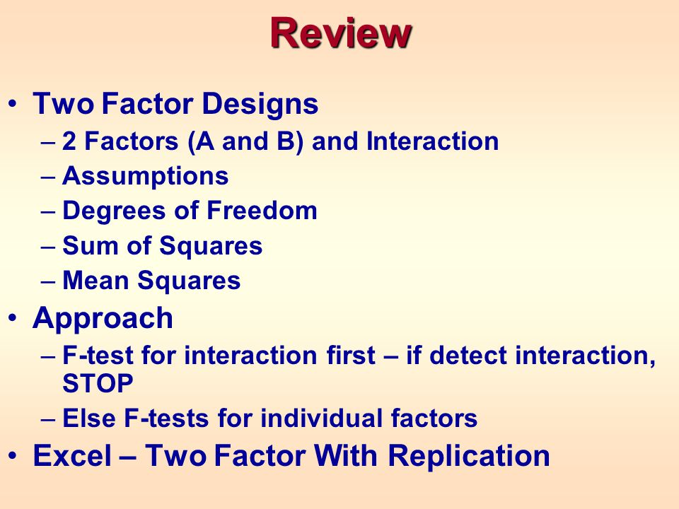 Review Two Factor Designs –2 Factors (A and B) and Interaction –Assumptions –Degrees of Freedom –Sum of Squares –Mean Squares Approach –F-test for int