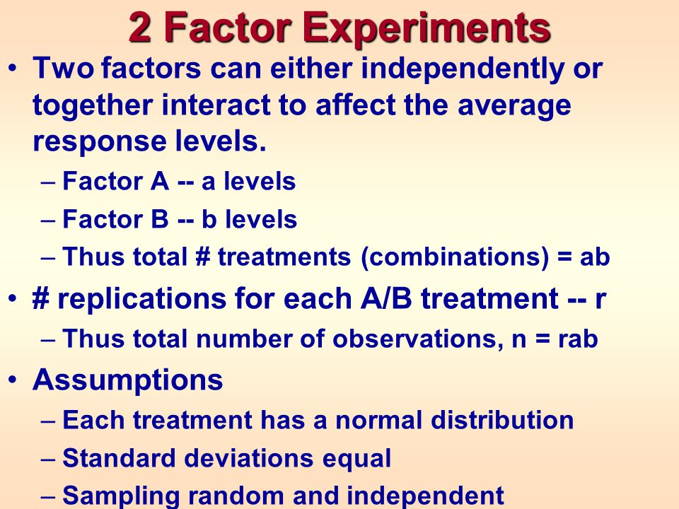 2 Factor Experiments Two factors can either independently or together interact to affect the average response levels. –Factor A -- a levels –Factor B