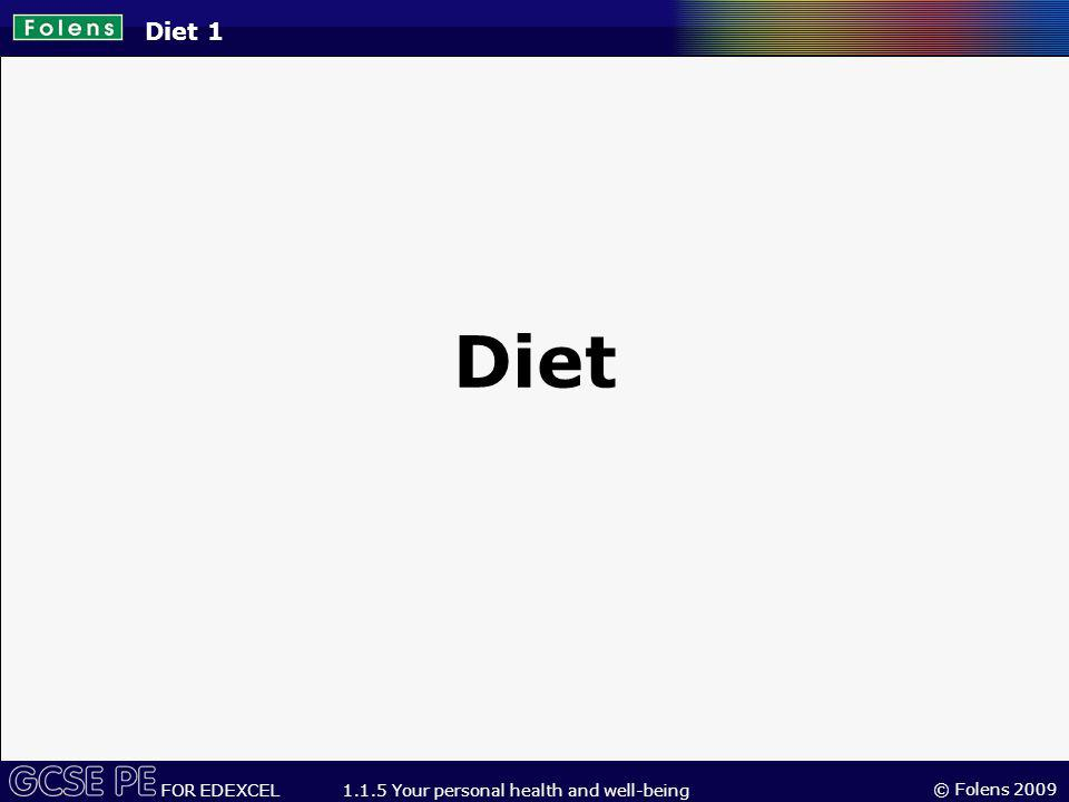 © Folens 2009 FOR EDEXCEL 1.1.5 Your personal health and well-being Diet 1 Diet