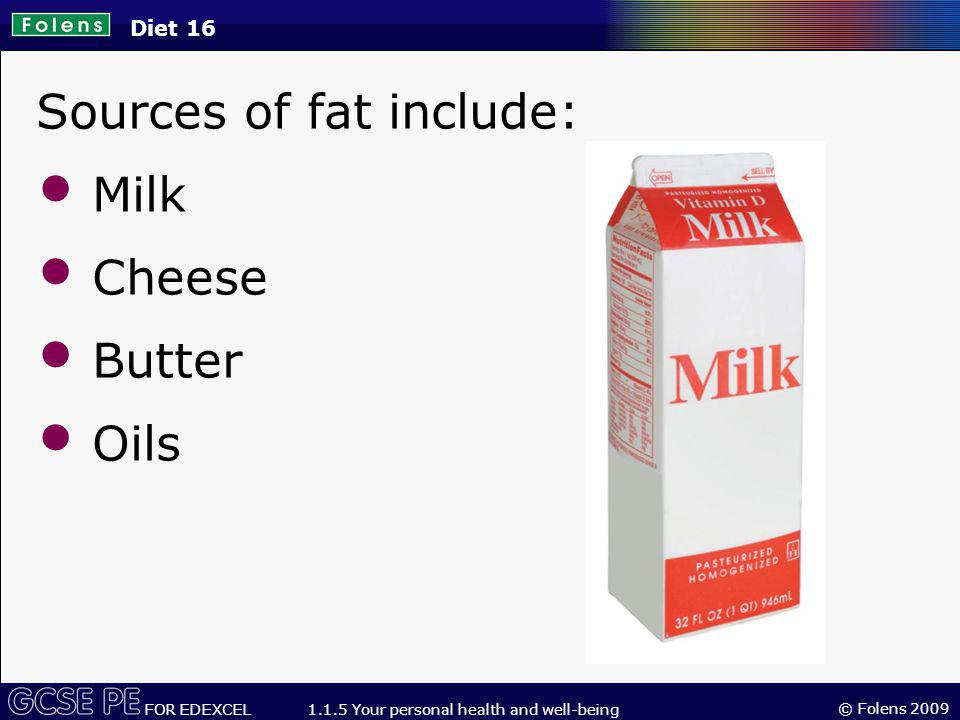 © Folens 2009 FOR EDEXCEL 1.1.5 Your personal health and well-being Diet 16 Sources of fat include: Milk Cheese Butter Oils
