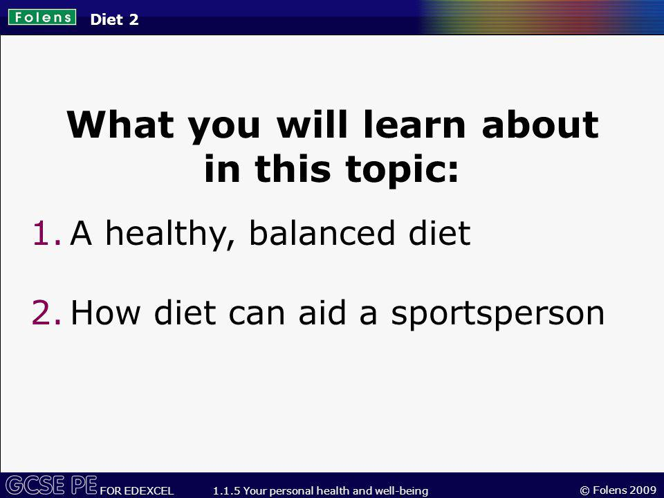 © Folens 2009 FOR EDEXCEL 1.1.5 Your personal health and well-being What you will learn about in this topic: 1.A healthy, balanced diet 2.How diet can aid a sportsperson Diet 2