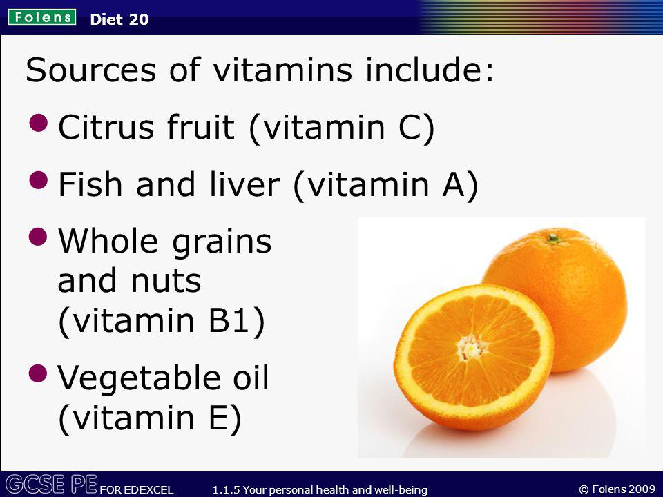© Folens 2009 FOR EDEXCEL 1.1.5 Your personal health and well-being Sources of vitamins include: Citrus fruit (vitamin C) Fish and liver (vitamin A) Diet 20 Whole grains and nuts (vitamin B1) Vegetable oil (vitamin E)