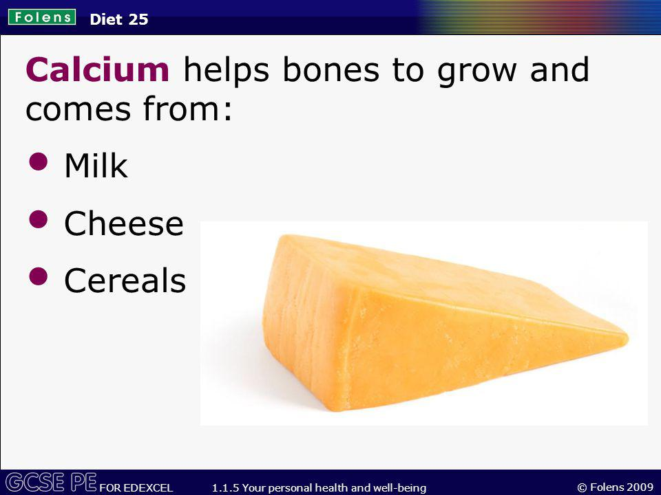 © Folens 2009 FOR EDEXCEL 1.1.5 Your personal health and well-being Calcium helps bones to grow and comes from: Milk Cheese Cereals Diet 25