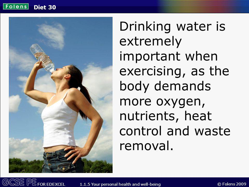 © Folens 2009 FOR EDEXCEL 1.1.5 Your personal health and well-being Drinking water is extremely important when exercising, as the body demands more oxygen, nutrients, heat control and waste removal.