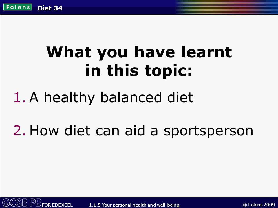 © Folens 2009 FOR EDEXCEL 1.1.5 Your personal health and well-being Diet 34 What you have learnt in this topic: 1.A healthy balanced diet 2.How diet can aid a sportsperson