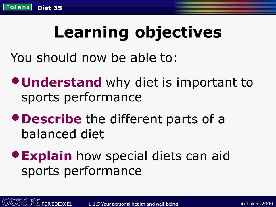© Folens 2009 FOR EDEXCEL 1.1.5 Your personal health and well-being Diet 35 Learning objectives You should now be able to: Understand why diet is important to sports performance Describe the different parts of a balanced diet Explain how special diets can aid sports performance