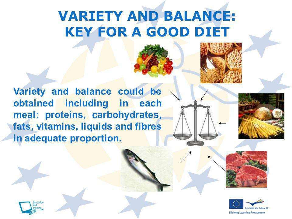 VARIETY AND BALANCE: KEY FOR A GOOD DIET Variety and balance could be obtained including in each meal: proteins, carbohydrates, fats, vitamins, liquids and fibres in adequate proportion.