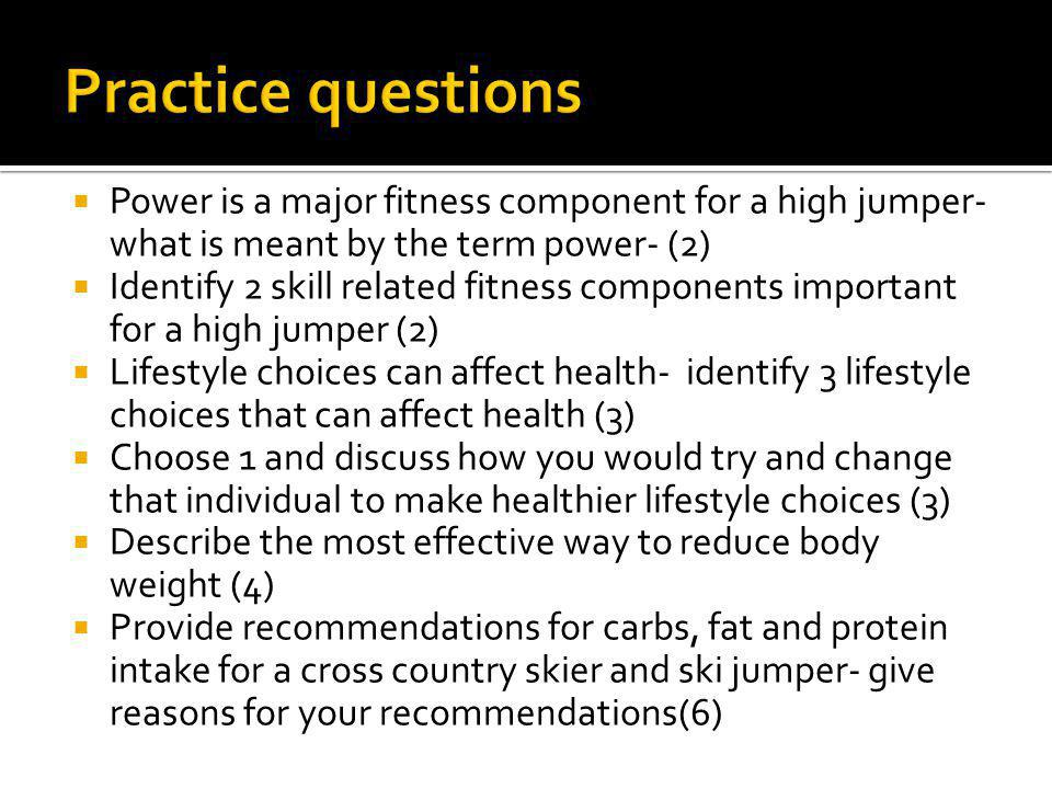Power is a major fitness component for a high jumper- what is meant by the term power- (2) Identify 2 skill related fitness components important for a high jumper (2) Lifestyle choices can affect health- identify 3 lifestyle choices that can affect health (3) Choose 1 and discuss how you would try and change that individual to make healthier lifestyle choices (3) Describe the most effective way to reduce body weight (4) Provide recommendations for carbs, fat and protein intake for a cross country skier and ski jumper- give reasons for your recommendations(6)
