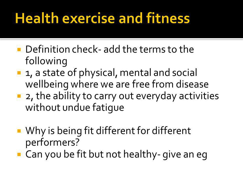Definition check- add the terms to the following 1, a state of physical, mental and social wellbeing where we are free from disease 2, the ability to carry out everyday activities without undue fatigue Why is being fit different for different performers.