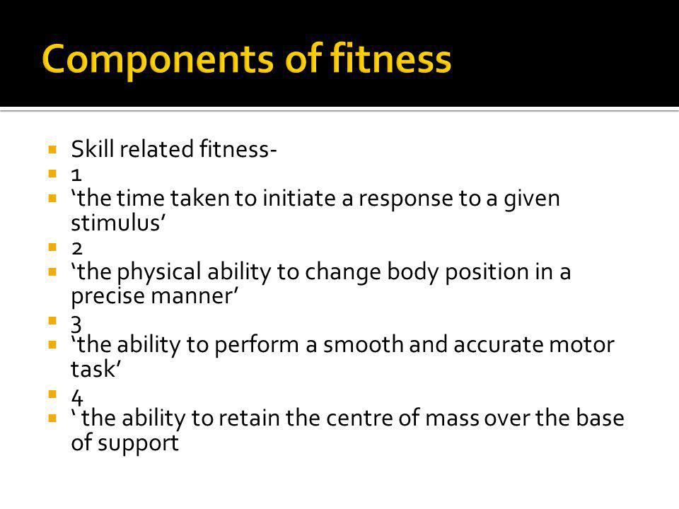 Skill related fitness- 1 the time taken to initiate a response to a given stimulus 2 the physical ability to change body position in a precise manner 3 the ability to perform a smooth and accurate motor task 4 the ability to retain the centre of mass over the base of support