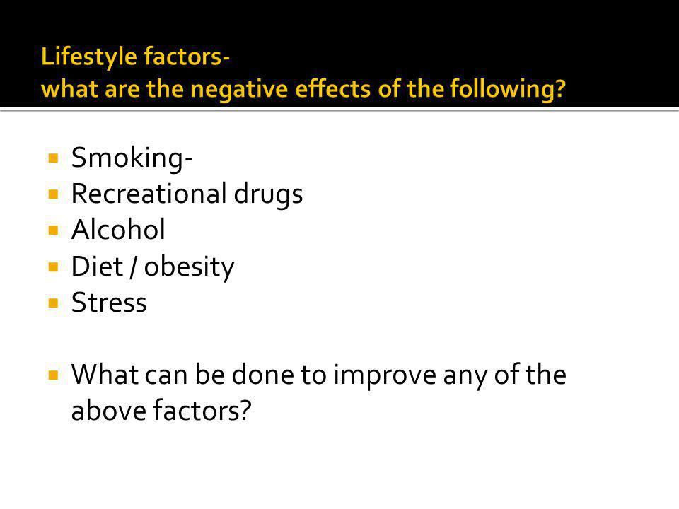 Smoking- Recreational drugs Alcohol Diet / obesity Stress What can be done to improve any of the above factors