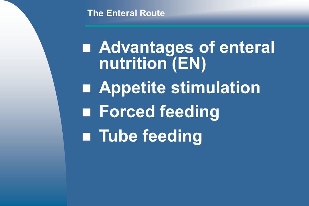 The Enteral Route Advantages of enteral nutrition (EN) Appetite stimulation Forced feeding Tube feeding