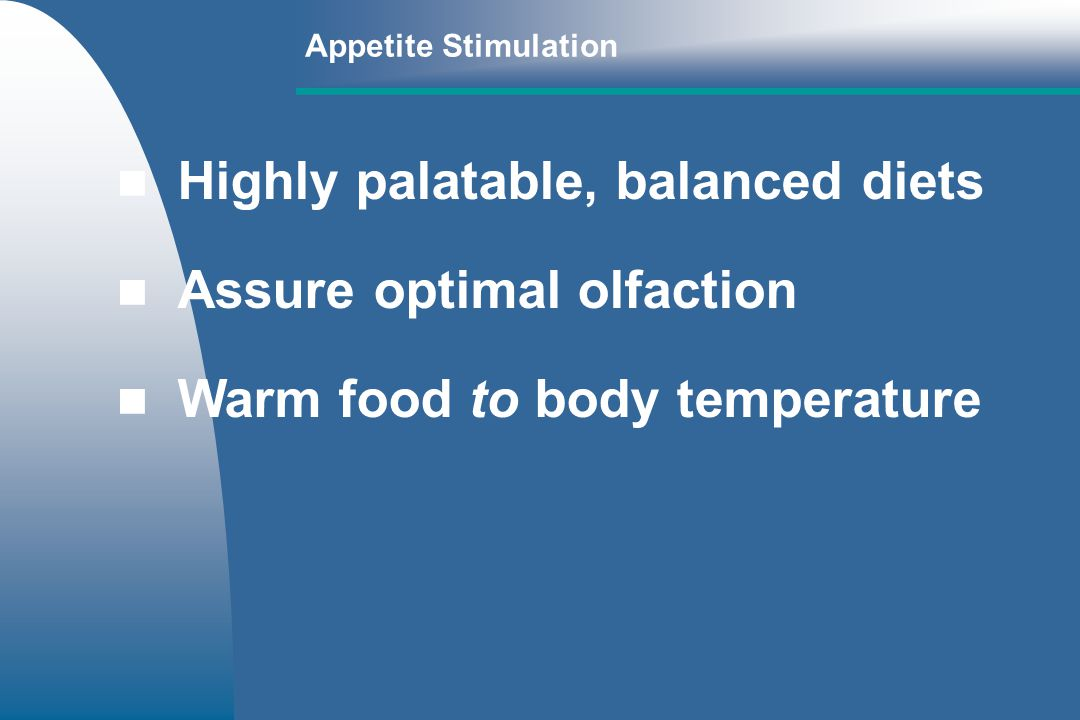 Highly palatable, balanced diets Assure optimal olfaction Warm food to body temperature Appetite Stimulation
