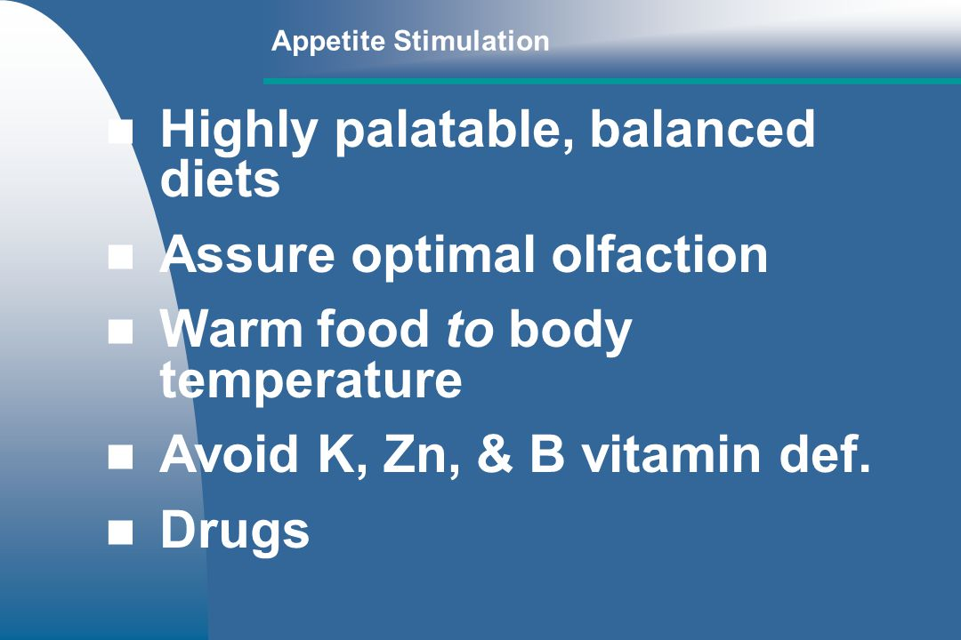 Appetite Stimulation Highly palatable, balanced diets Assure optimal olfaction Warm food to body temperature Avoid K, Zn, & B vitamin def.