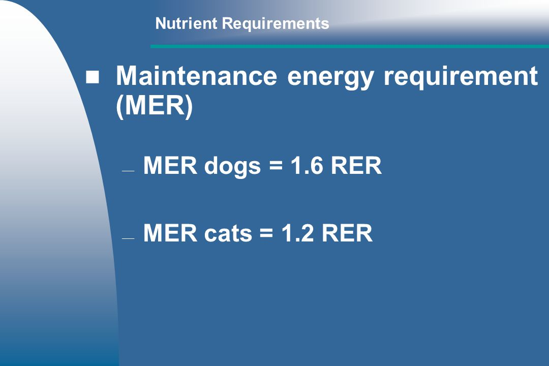 Nutrient Requirements Maintenance energy requirement (MER) MER dogs = 1.6 RER MER cats = 1.2 RER