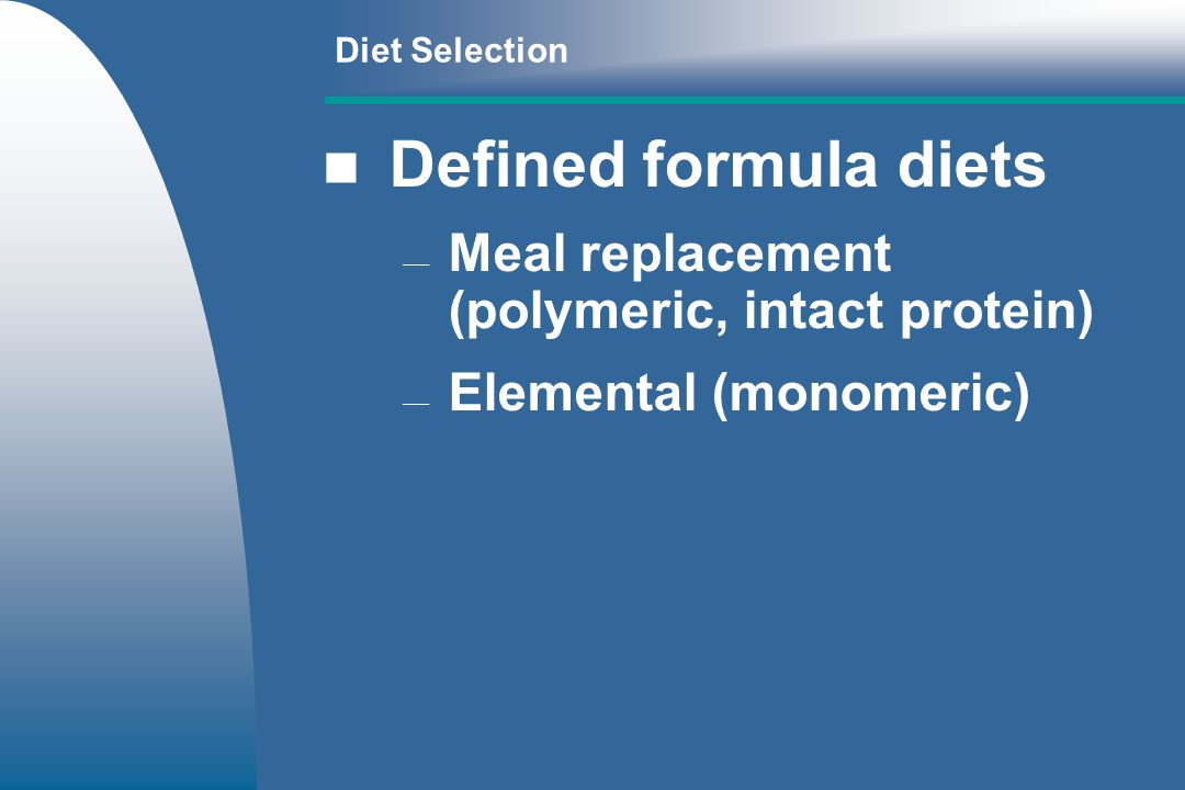 Diet Selection Defined formula diets Meal replacement (polymeric, intact protein) Elemental (monomeric)