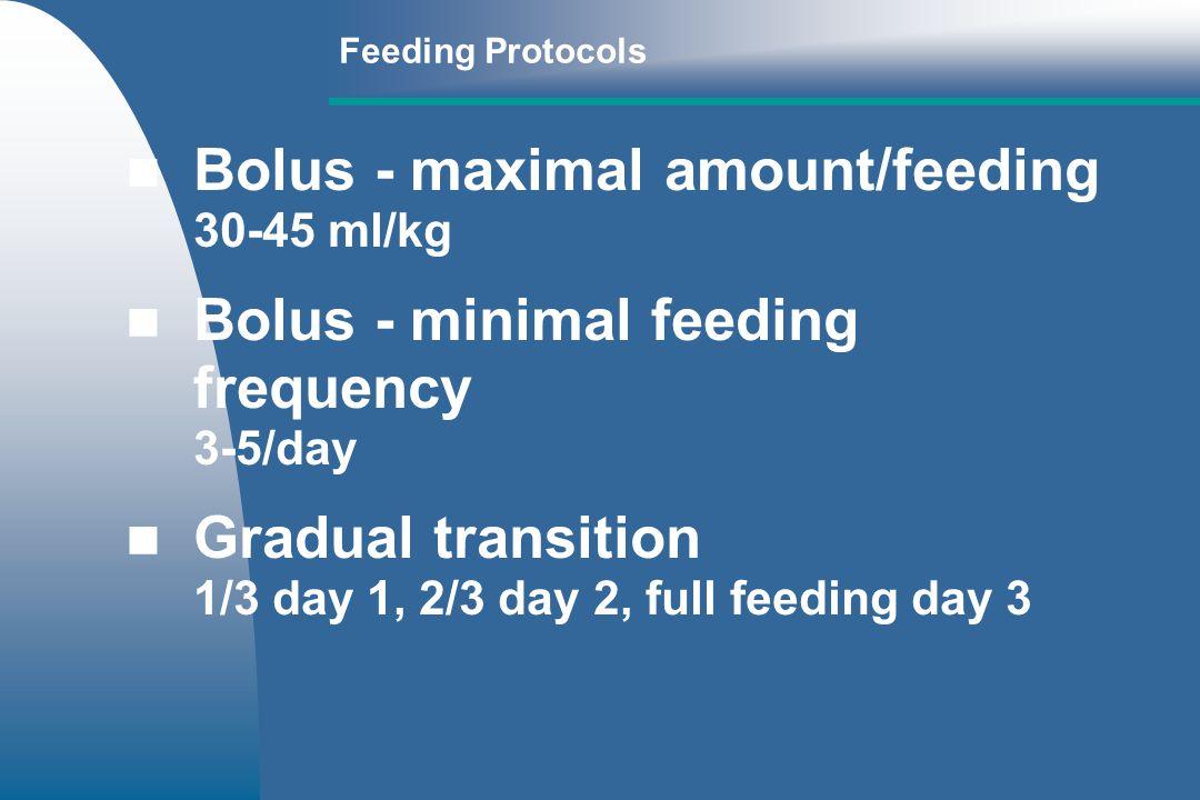 Feeding Protocols Bolus - maximal amount/feeding 30-45 ml/kg Bolus - minimal feeding frequency 3-5/day Gradual transition 1/3 day 1, 2/3 day 2, full feeding day 3