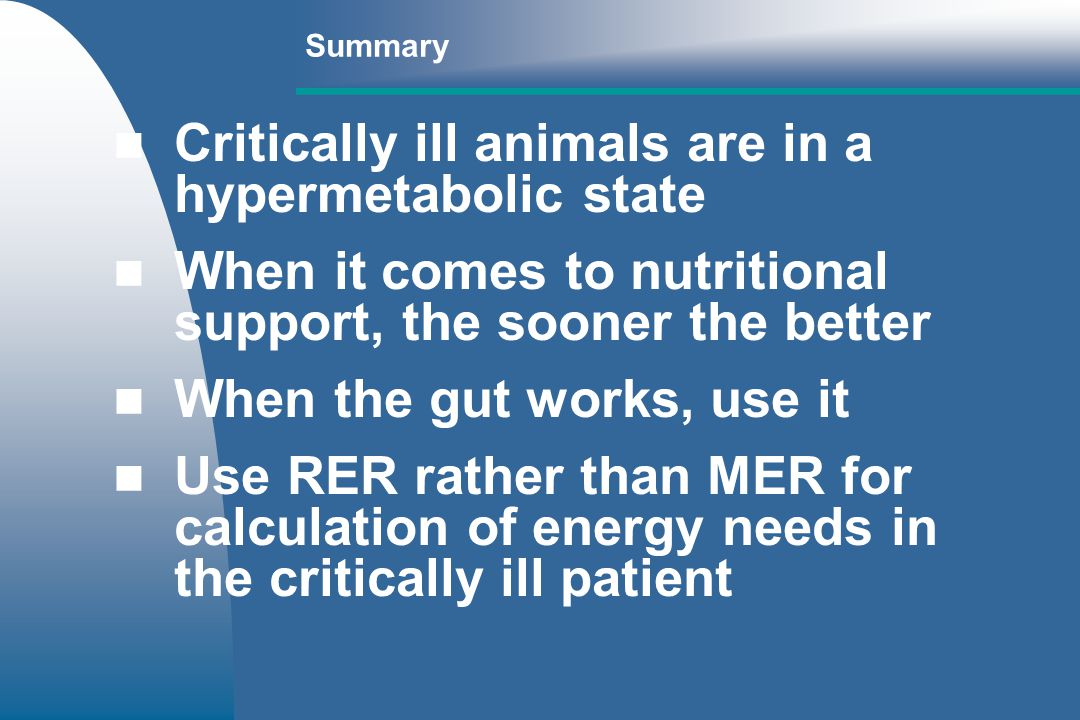 Summary Critically ill animals are in a hypermetabolic state When it comes to nutritional support, the sooner the better When the gut works, use it Use RER rather than MER for calculation of energy needs in the critically ill patient