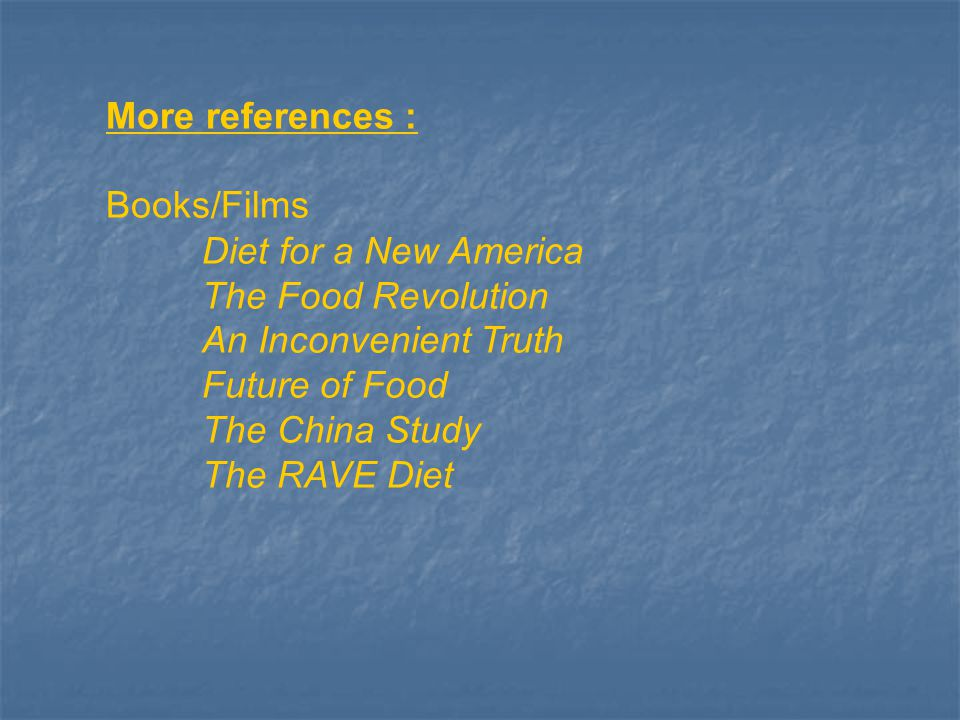 More references : Books/Films Diet for a New America The Food Revolution An Inconvenient Truth Future of Food The China Study The RAVE Diet