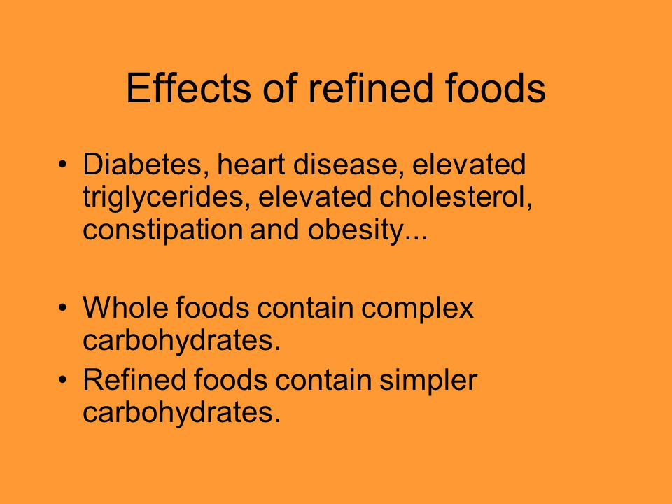 Effects of refined foods Diabetes, heart disease, elevated triglycerides, elevated cholesterol, constipation and obesity... Whole foods contain comple
