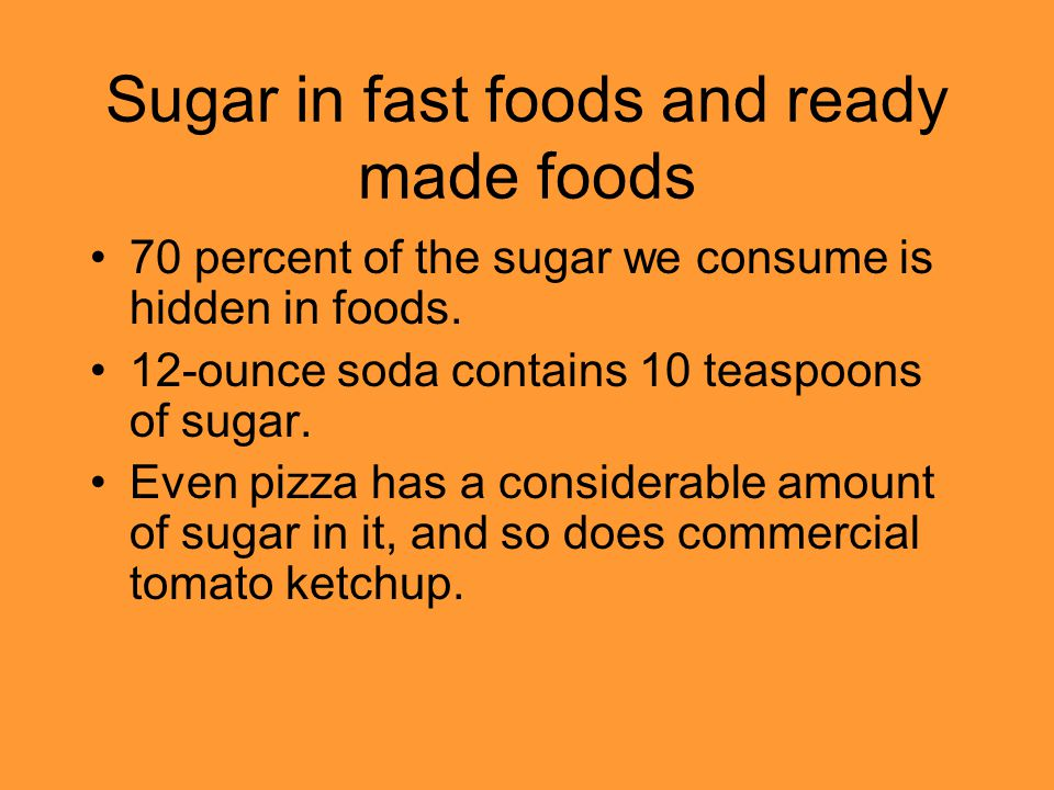 Sugar in fast foods and ready made foods 70 percent of the sugar we consume is hidden in foods. 12-ounce soda contains 10 teaspoons of sugar. Even piz