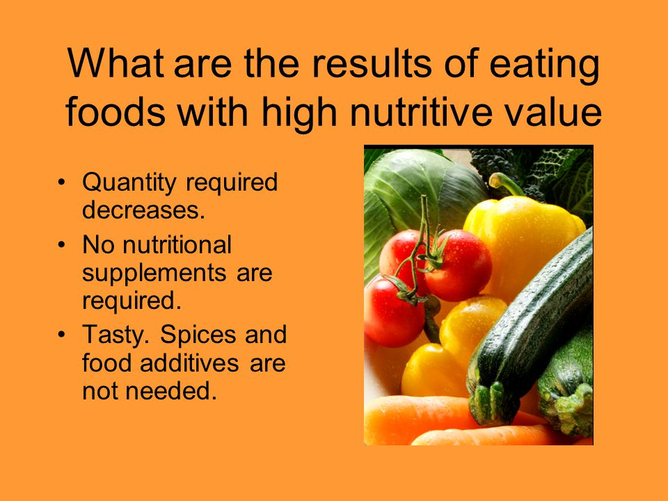 What are the results of eating foods with high nutritive value Quantity required decreases. No nutritional supplements are required. Tasty. Spices and