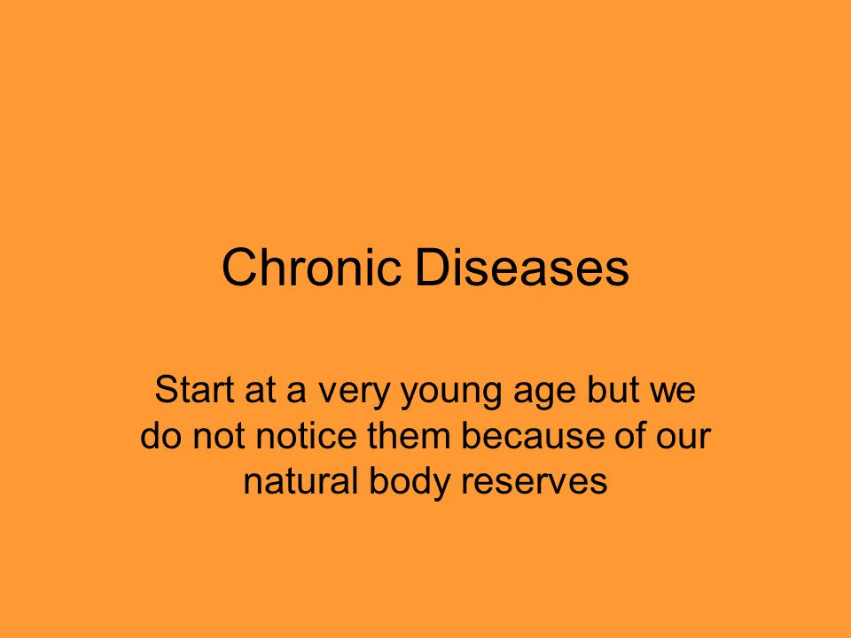 Chronic Diseases Start at a very young age but we do not notice them because of our natural body reserves