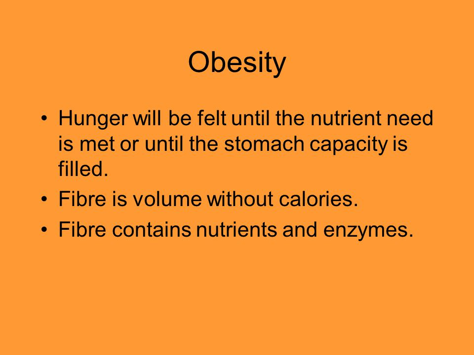 Obesity Hunger will be felt until the nutrient need is met or until the stomach capacity is filled. Fibre is volume without calories. Fibre contains n