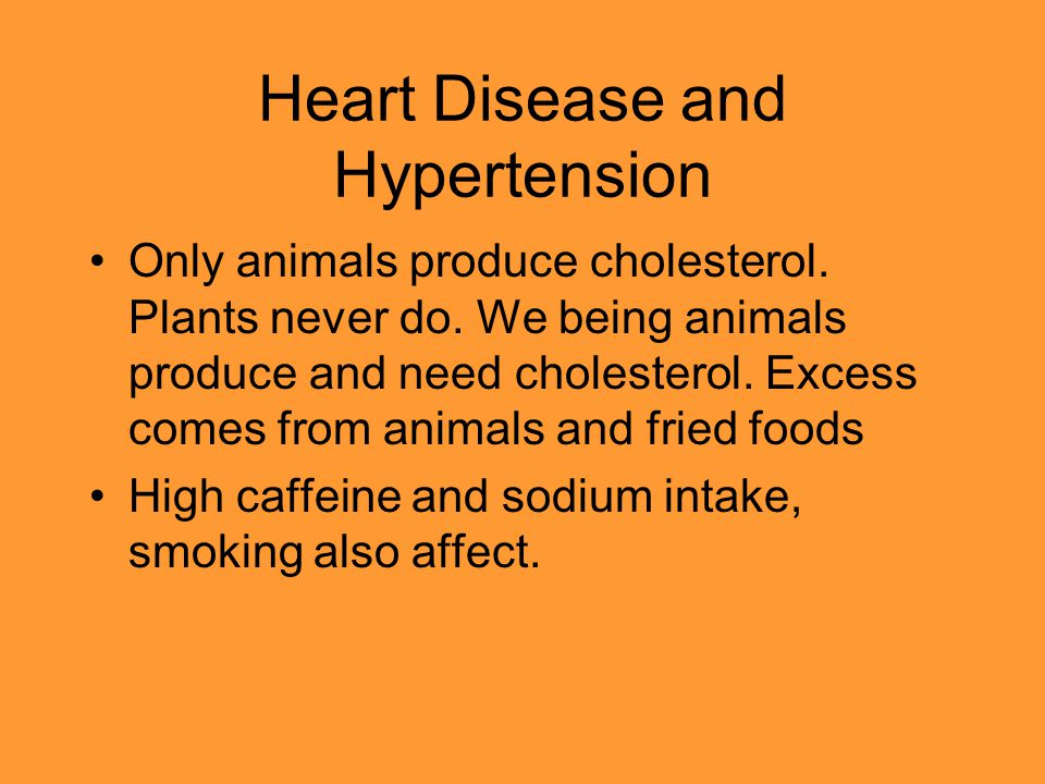 Heart Disease and Hypertension Only animals produce cholesterol. Plants never do. We being animals produce and need cholesterol. Excess comes from ani