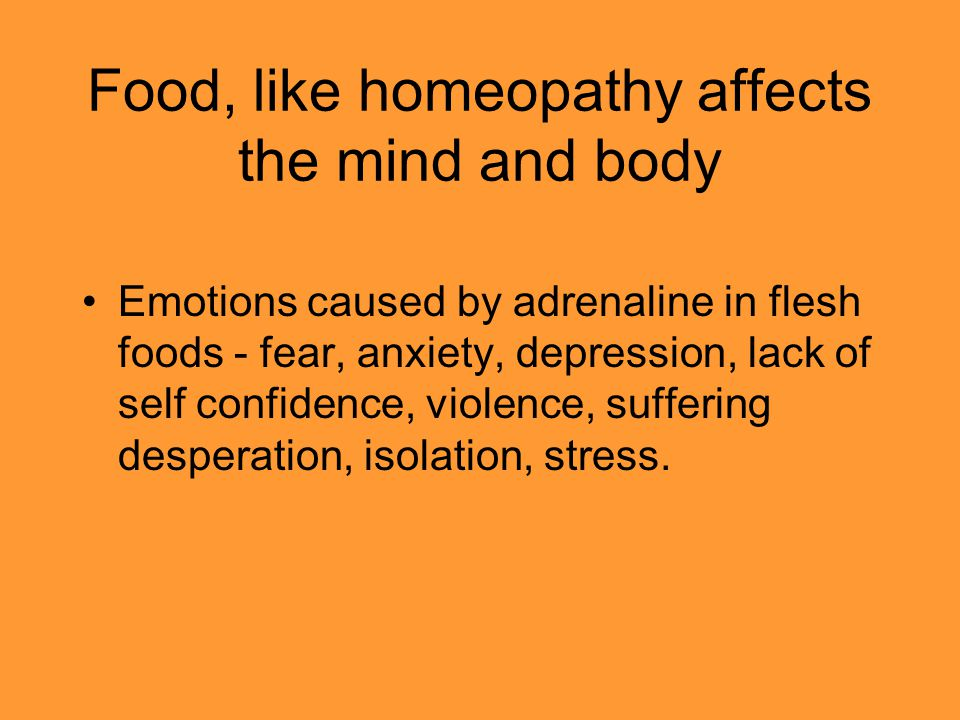 Food, like homeopathy affects the mind and body Emotions caused by adrenaline in flesh foods - fear, anxiety, depression, lack of self confidence, vio