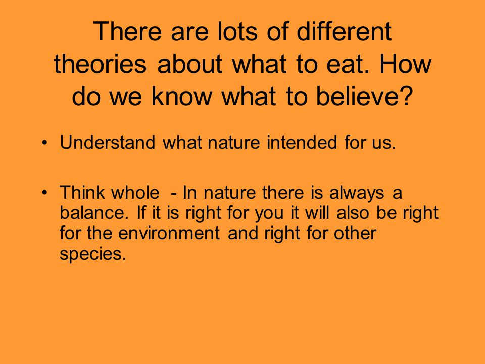 There are lots of different theories about what to eat. How do we know what to believe? Understand what nature intended for us. Think whole - In natur