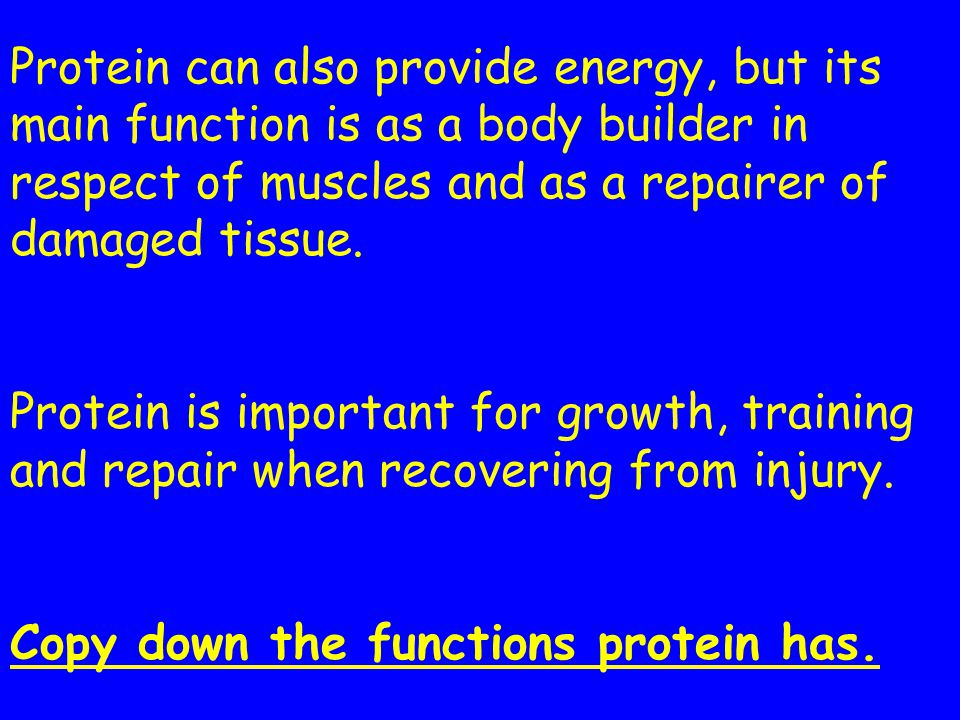 Protein can also provide energy, but its main function is as a body builder in respect of muscles and as a repairer of damaged tissue. Protein is impo