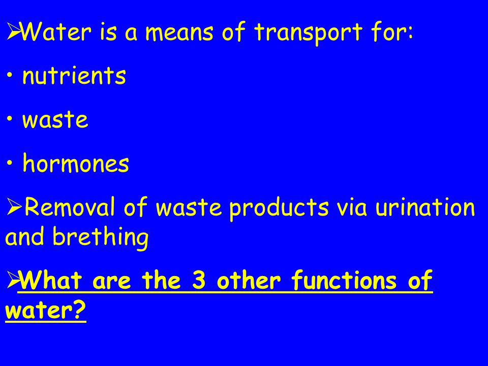 Water is a means of transport for: nutrients waste hormones Removal of waste products via urination and brething What are the 3 other functions of wat