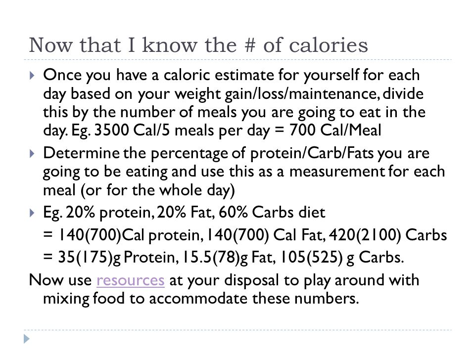 Now that I know the # of calories Once you have a caloric estimate for yourself for each day based on your weight gain/loss/maintenance, divide this b
