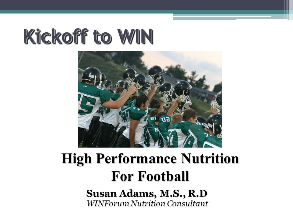 Kickoff to WIN Susan Adams, M.S., R.D WINForum Nutrition Consultant High Performance Nutrition For Football