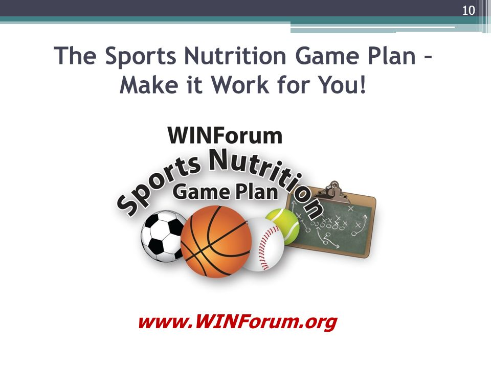 10 The Sports Nutrition Game Plan – Make it Work for You! www.WINForum.org