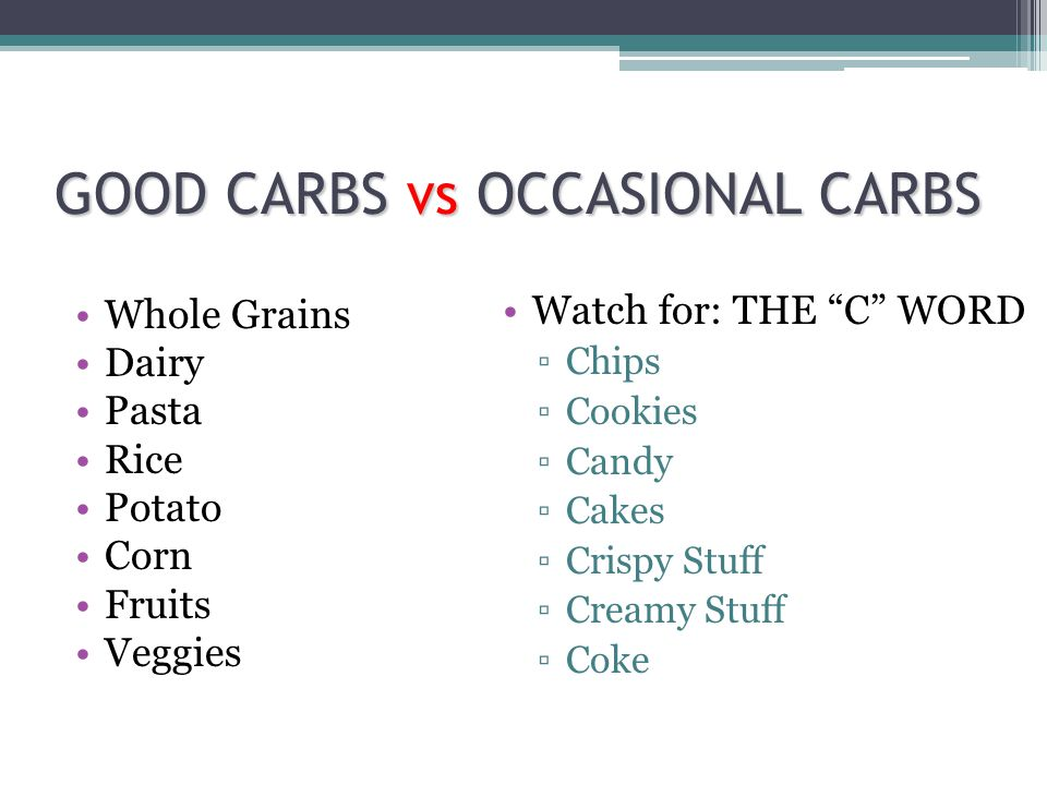 GOOD CARBS vs OCCASIONAL CARBS Whole Grains Dairy Pasta Rice Potato Corn Fruits Veggies Watch for: THE C WORD Chips Cookies Candy Cakes Crispy Stuff Creamy Stuff Coke