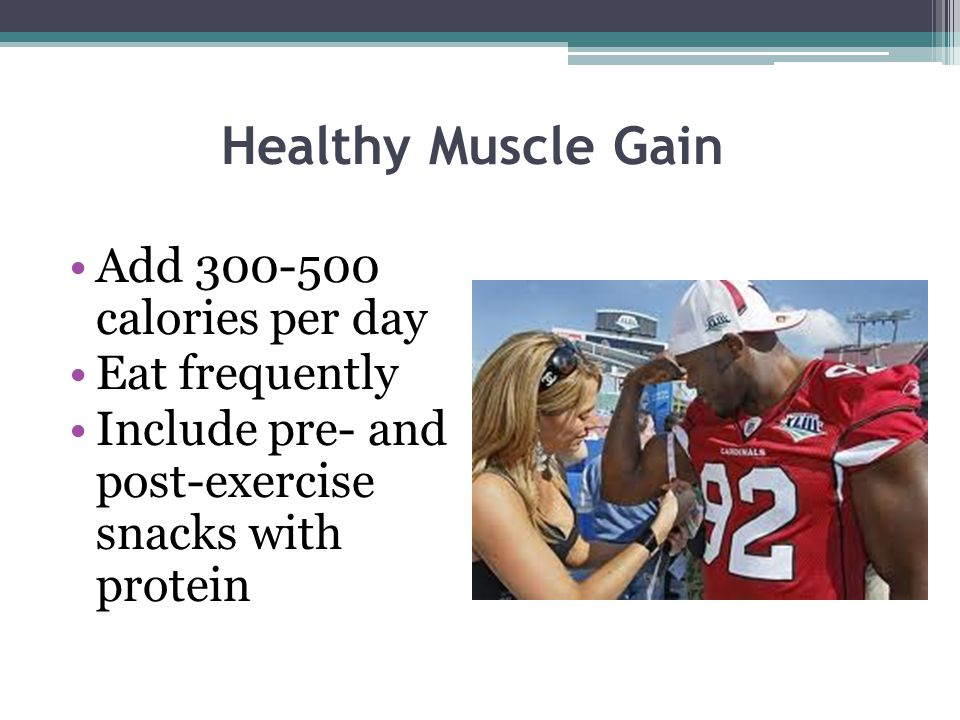 Healthy Muscle Gain Add 300-500 calories per day Eat frequently Include pre- and post-exercise snacks with protein