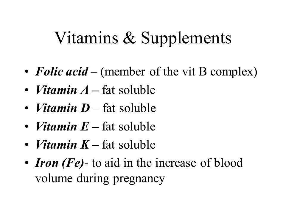 Vitamins & Supplements Folic acid – (member of the vit B complex) Vitamin A – fat soluble Vitamin D – fat soluble Vitamin E – fat soluble Vitamin K –