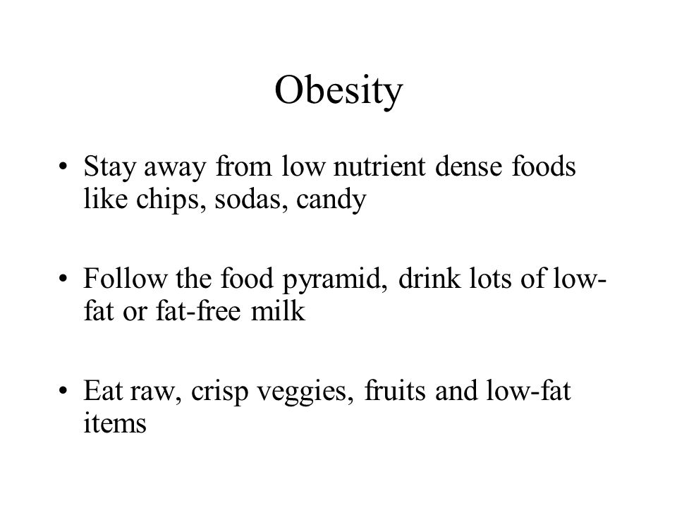 Obesity Stay away from low nutrient dense foods like chips, sodas, candy Follow the food pyramid, drink lots of low- fat or fat-free milk Eat raw, cri
