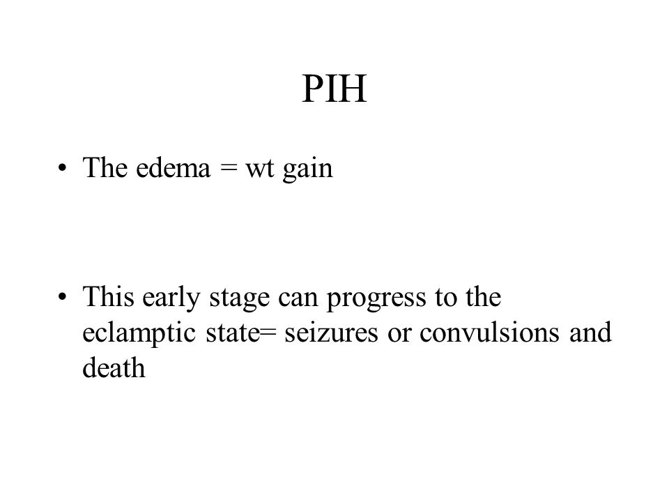 PIH The edema = wt gain This early stage can progress to the eclamptic state= seizures or convulsions and death