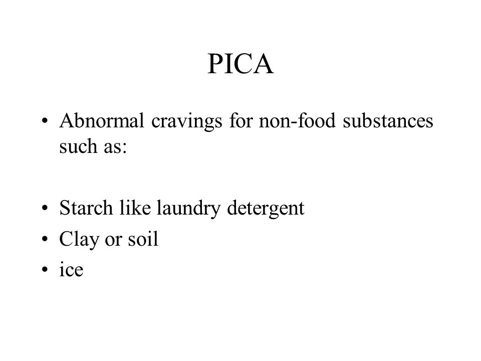 PICA Abnormal cravings for non-food substances such as: Starch like laundry detergent Clay or soil ice