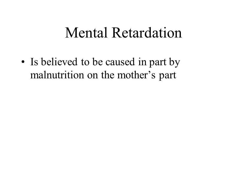 Mental Retardation Is believed to be caused in part by malnutrition on the mothers part